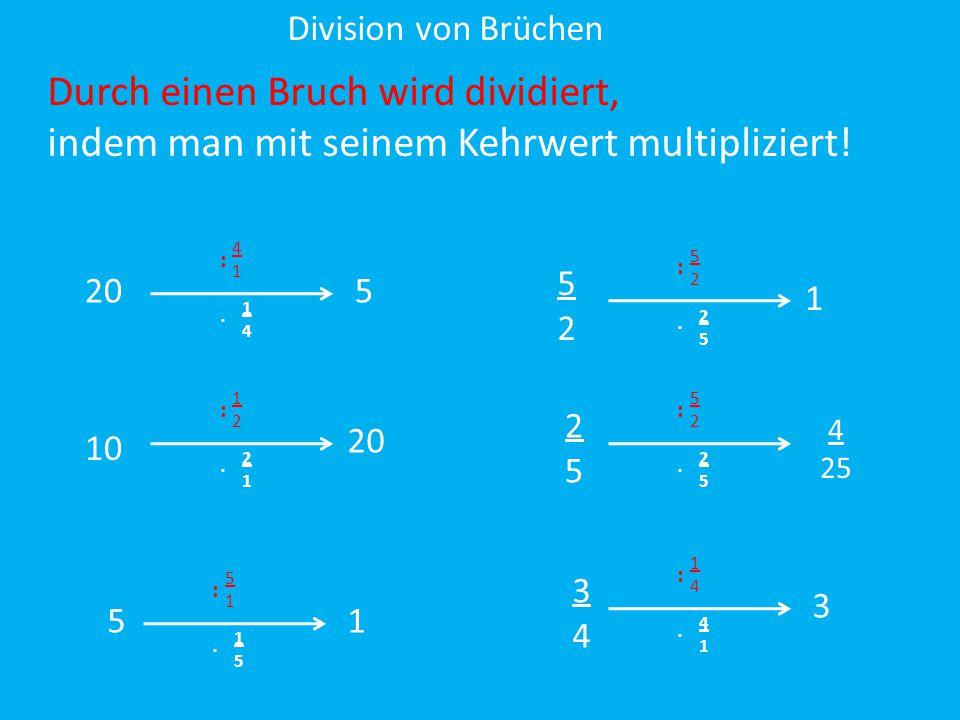 Division von Brüchen 4141 : 1414 ∙ Durch einen Bruch wird dividiert, indem man mit seinem Kehrwert multipliziert! 20 10 5 5252 1212 : 2121 ∙ 5151 : 15
