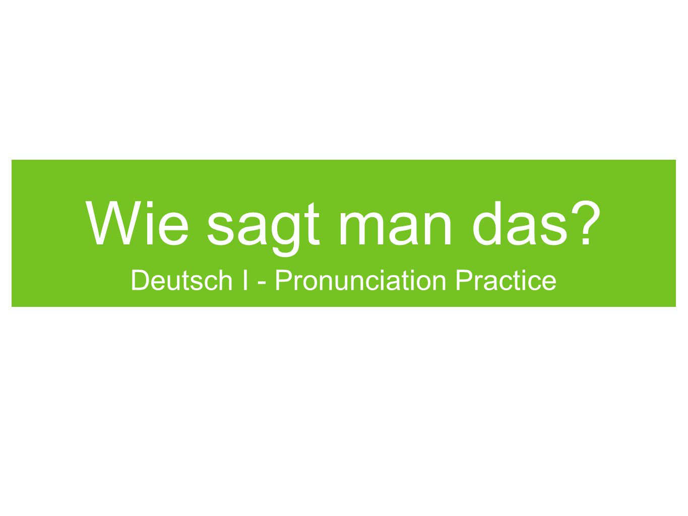 Wie sagt man das Deutsch I - Pronunciation Practice