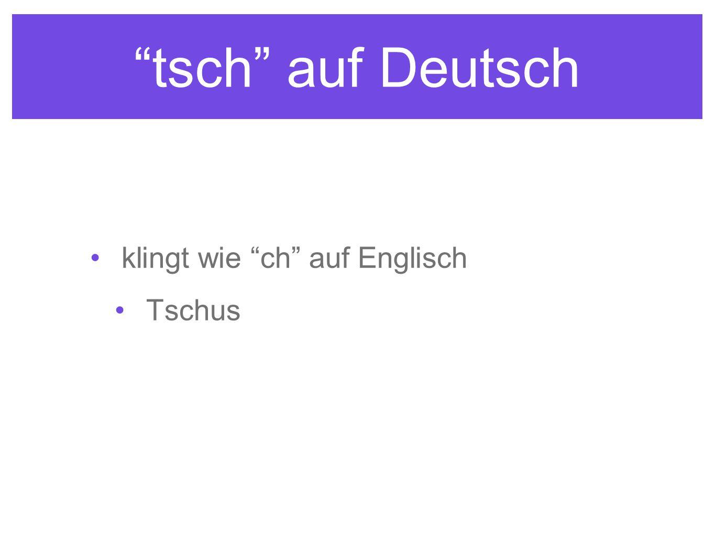 tsch auf Deutsch klingt wie ch auf Englisch Tschus