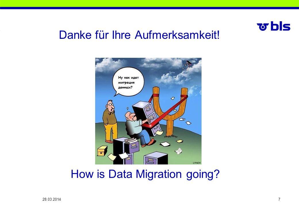 Danke für Ihre Aufmerksamkeit! 28.03.2014 7 How is Data Migration going?
