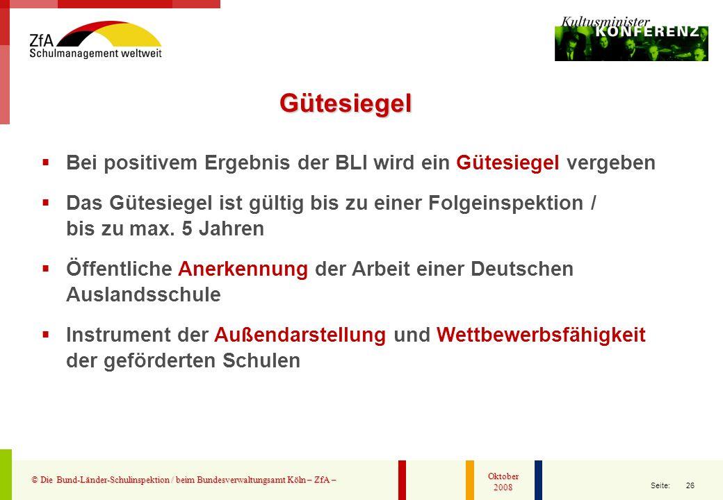 26 Seite: © Die Bund-Länder-Schulinspektion / beim Bundesverwaltungsamt Köln – ZfA – Oktober 2008 Bei positivem Ergebnis der BLI wird ein Gütesiegel v