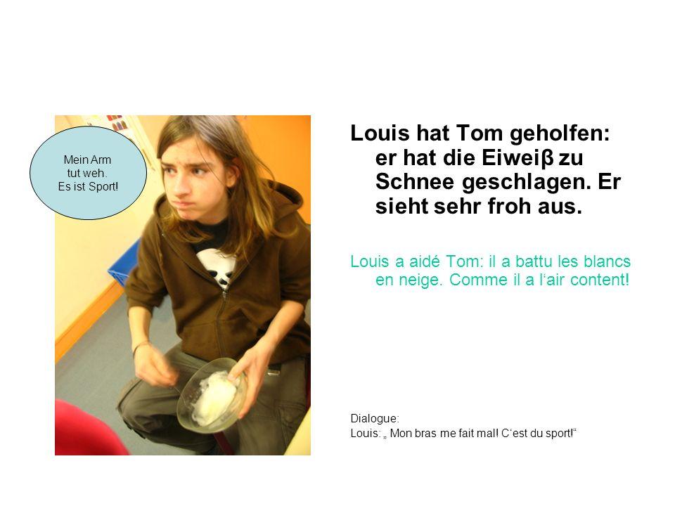 Louis hat Tom geholfen: er hat die Eiweiβ zu Schnee geschlagen. Er sieht sehr froh aus. Louis a aidé Tom: il a battu les blancs en neige. Comme il a l