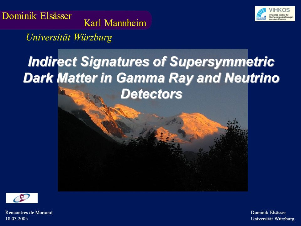 Rencontres de Moriond 18.03.05 Dominik Elsässer Universität Würzburg Dominik Elsässer Universität Würzburg Rencontres de Moriond 18.03.2005 Indirect Signatures of Supersymmetric Dark Matter in Gamma Ray and Neutrino Detectors Dominik Elsässer Karl Mannheim Universität Würzburg