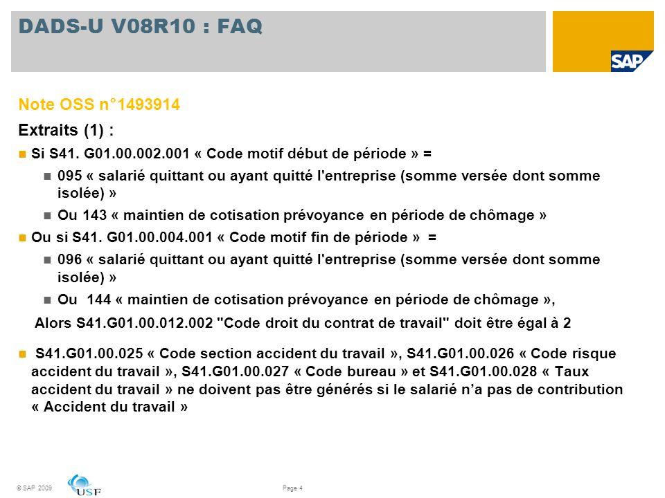 DADS-U V08R10 : FAQ Note OSS n°1493914 Extraits (2) : Si S41.G01.00.002.001 « Code motif début de période » = 143 « maintien de cotisation prévoyance en période de chômage » Ou si S41.G01.00.004.001 « Code motif fin de période » = 144 « maintien de cotisation prévoyance en période de chômage » Alors S41.G01.01.001 « Code organisme destinataire » devra être égal à 90000 « pas de régime complémentaire » Pour S45.G01.00.002 « Code situation familiale » et S45.G05.00.004 «Nombre d enfants à charge », linformation devra être récupérée à la date de fin de la structure S41 correspondante Pour S46.G01.00.002 «Début de période de la situation particulière », les absences de lannée précédente saisies rétroactivement ne peuvent pas débuter plus dun an avant la date de début de la déclaration © SAP 2009Page 5