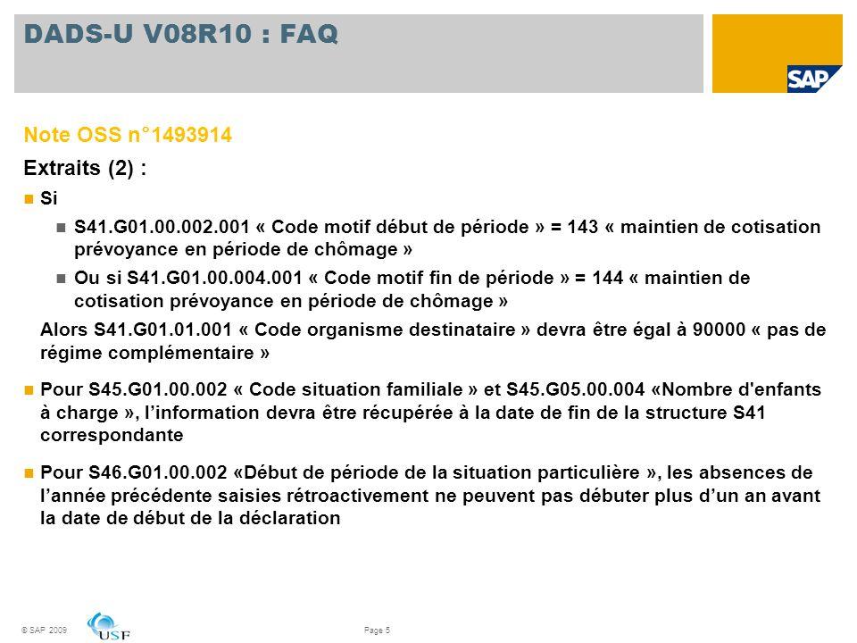 © SAP 2009Page 6 DADS-U V08R10 : Portabilité Note OSS n°1532410 : Lorsque la cotisation portabilité est payée en totalité sur le mois de départ du salarié, le total brut de cette période doit être déclaré dans la période dactivité S41 « portabilité », en S45.G05.15.001.001 Note OSS n°1533252 : S41.G30.35.x et S41.G30.36.x et Sommes isolées du S41.G01.04 ne doivent pas être alimentés en cas de portabilité