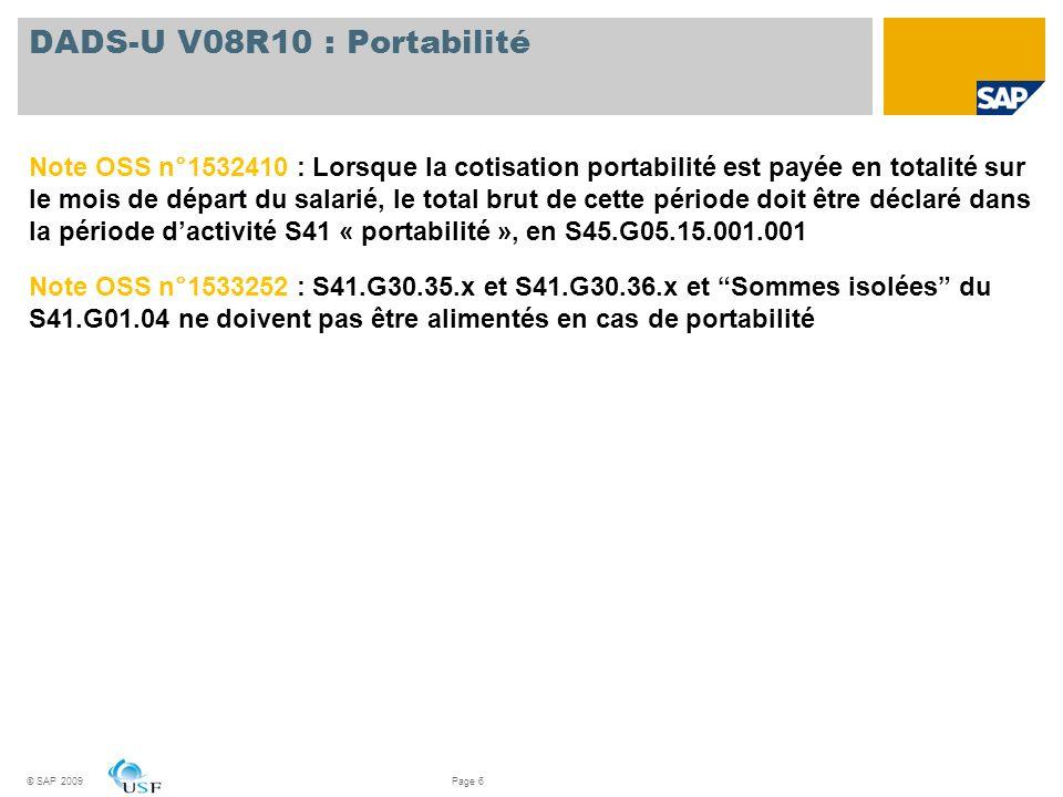 © SAP 2009Page 6 DADS-U V08R10 : Portabilité Note OSS n°1532410 : Lorsque la cotisation portabilité est payée en totalité sur le mois de départ du sal