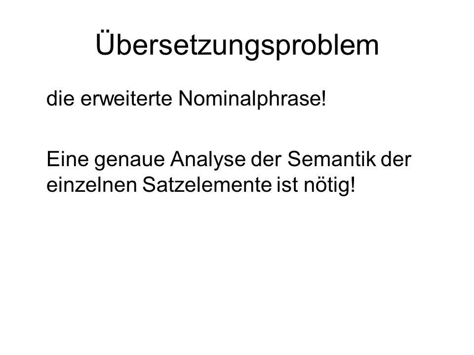Übersetzungsproblem die erweiterte Nominalphrase! Eine genaue Analyse der Semantik der einzelnen Satzelemente ist nötig!