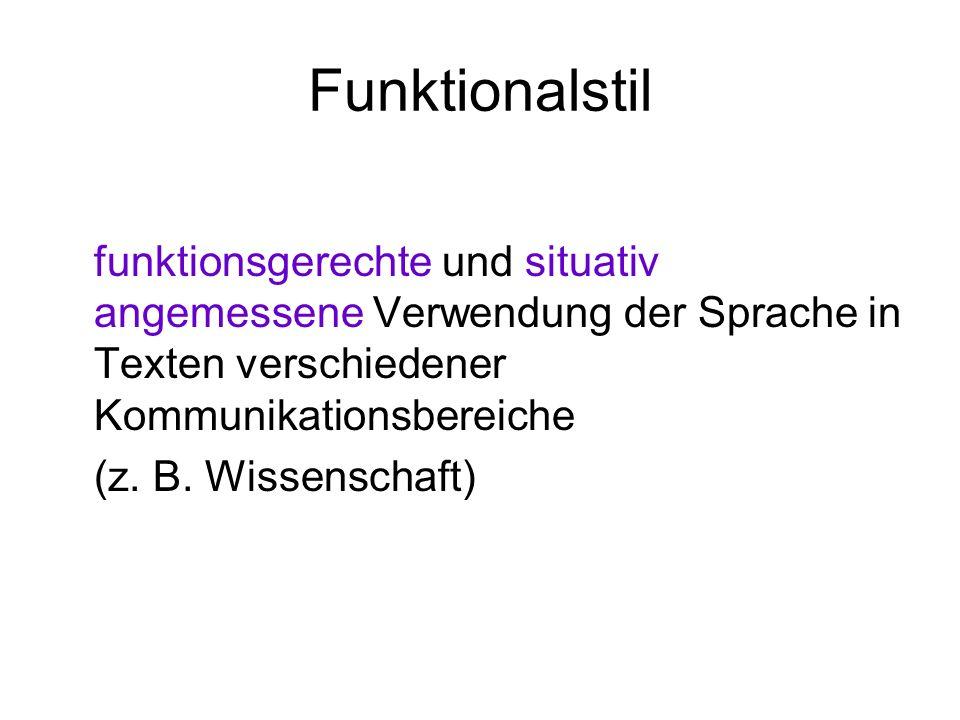 Funktionalstil funktionsgerechte und situativ angemessene Verwendung der Sprache in Texten verschiedener Kommunikationsbereiche (z. B. Wissenschaft)