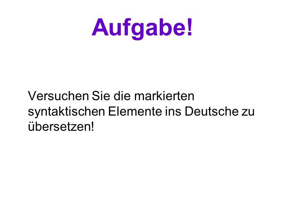Aufgabe! Versuchen Sie die markierten syntaktischen Elemente ins Deutsche zu übersetzen!