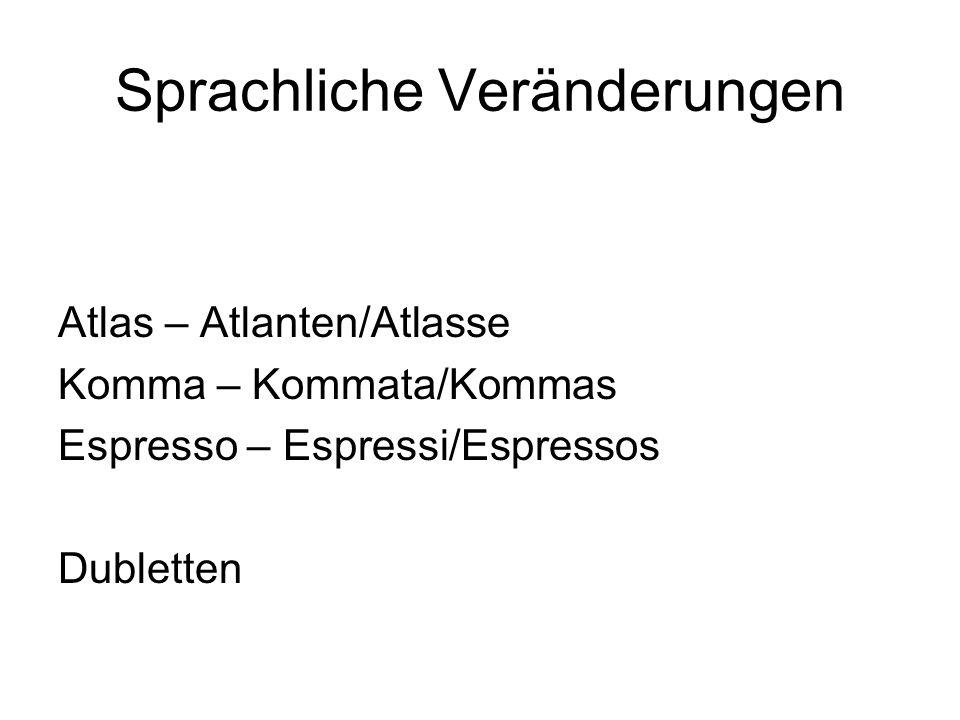 Sprachliche Veränderungen Atlas – Atlanten/Atlasse Komma – Kommata/Kommas Espresso – Espressi/Espressos Dubletten