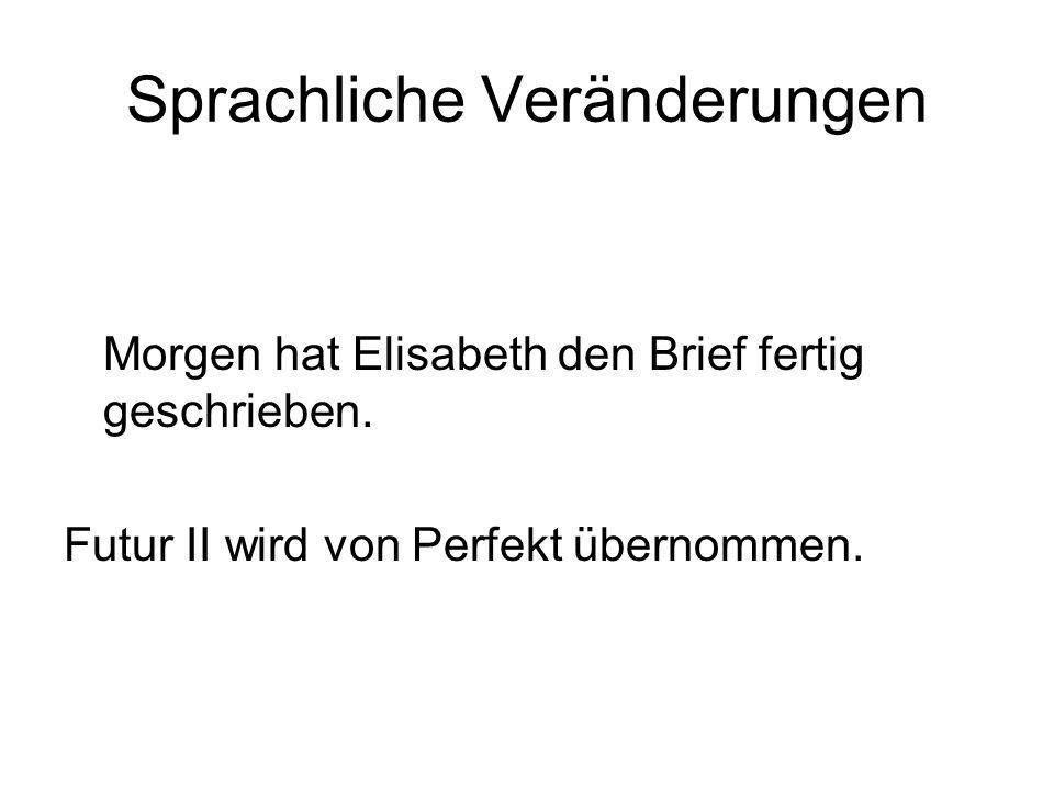 Sprachliche Veränderungen Morgen hat Elisabeth den Brief fertig geschrieben. Futur II wird von Perfekt übernommen.