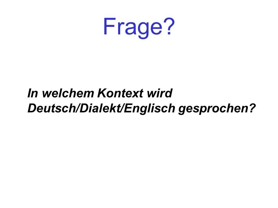 Frage? In welchem Kontext wird Deutsch/Dialekt/Englisch gesprochen?
