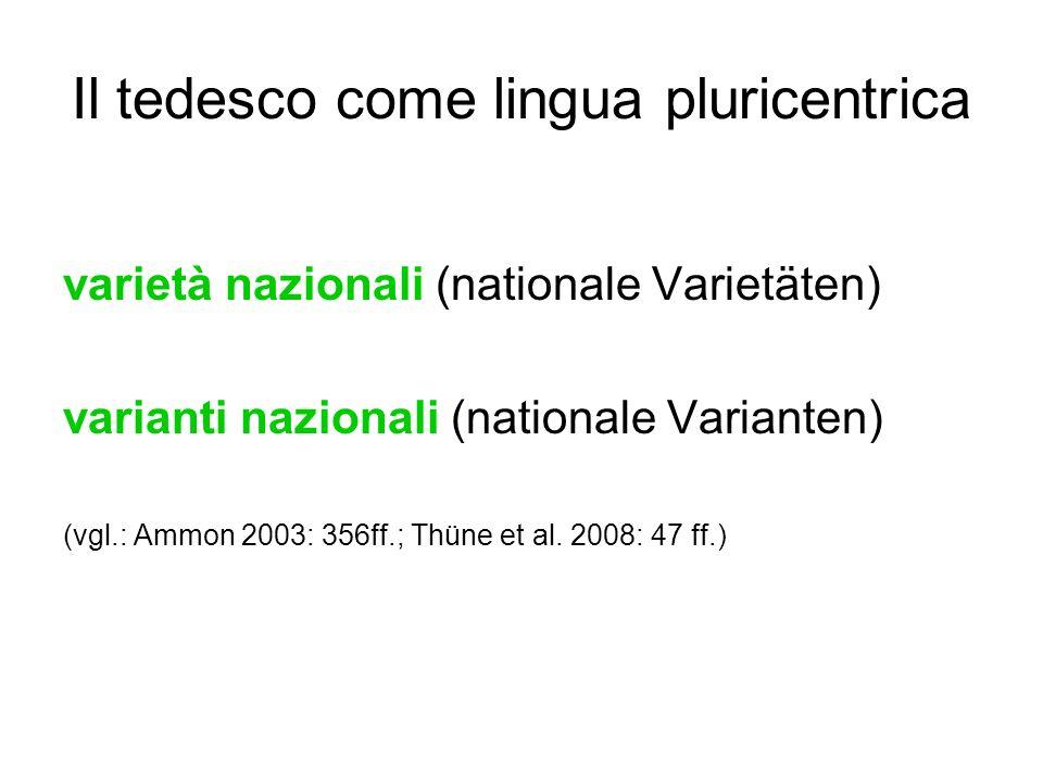 Il tedesco come lingua pluricentrica varietà nazionali (nationale Varietäten) varianti nazionali (nationale Varianten) (vgl.: Ammon 2003: 356ff.; Thün