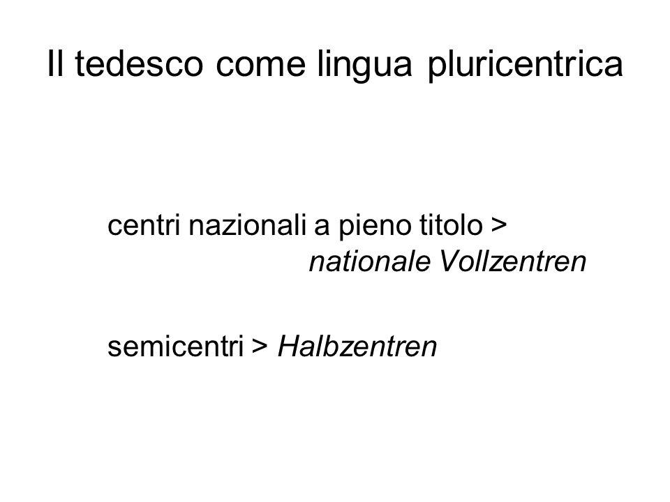Il tedesco come lingua pluricentrica centri nazionali a pieno titolo > nationale Vollzentren semicentri > Halbzentren