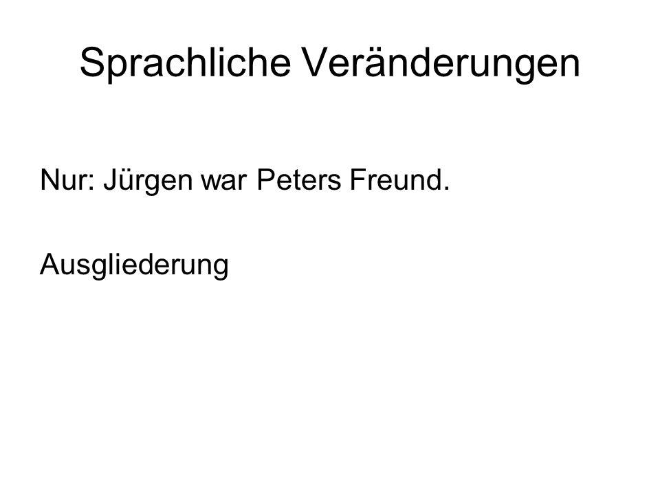 Sprachliche Veränderungen Nur: Jürgen war Peters Freund. Ausgliederung