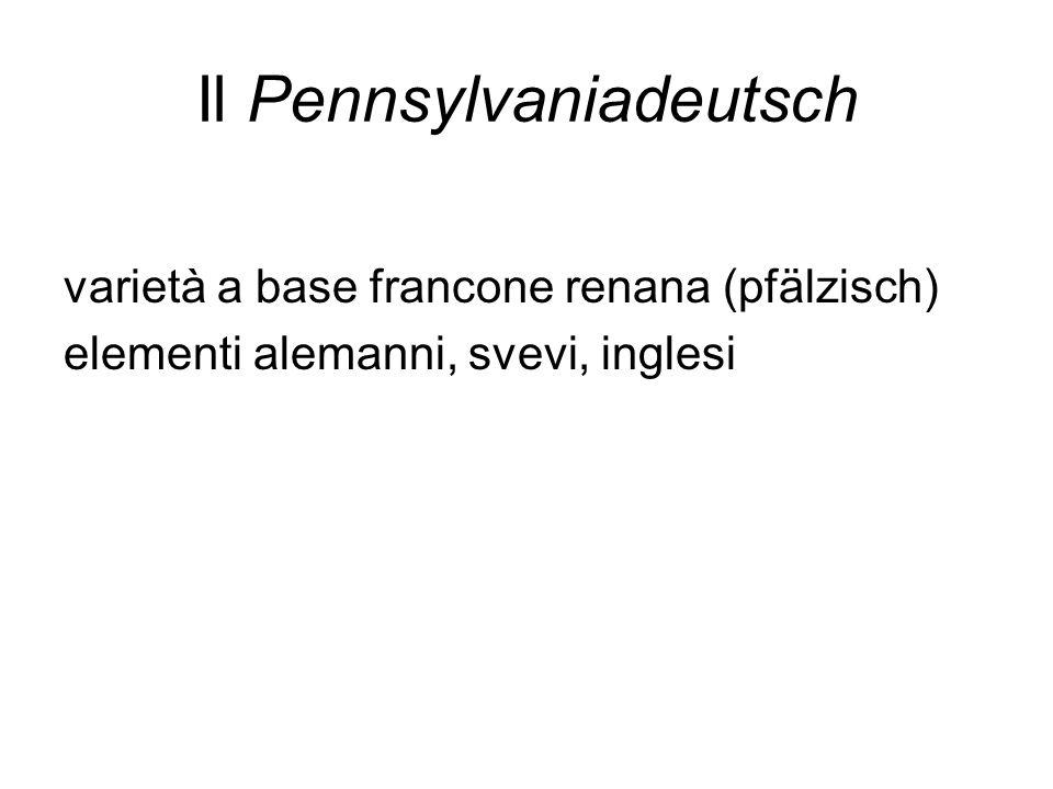 Il Pennsylvaniadeutsch varietà a base francone renana (pfälzisch) elementi alemanni, svevi, inglesi
