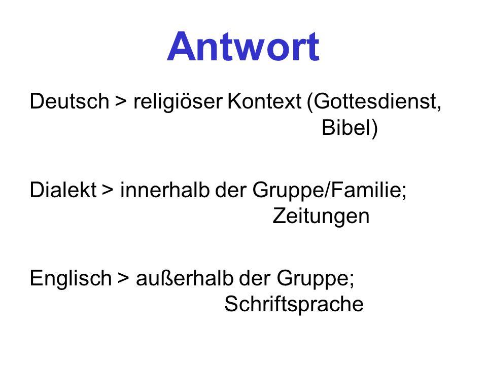 Antwort Deutsch > religiöser Kontext (Gottesdienst, Bibel) Dialekt > innerhalb der Gruppe/Familie; Zeitungen Englisch > außerhalb der Gruppe; Schrifts