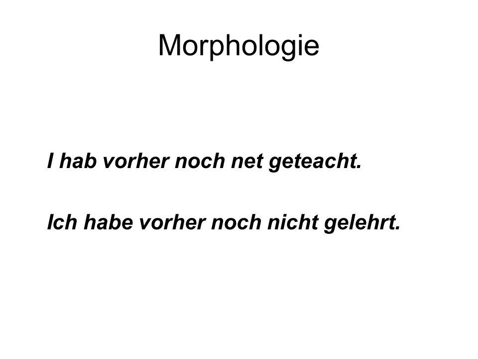 Morphologie I hab vorher noch net geteacht. Ich habe vorher noch nicht gelehrt.