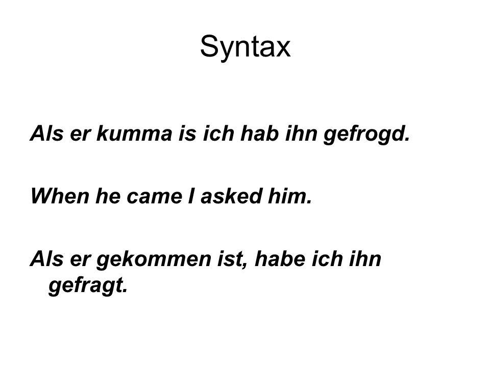Syntax Als er kumma is ich hab ihn gefrogd. When he came I asked him. Als er gekommen ist, habe ich ihn gefragt.