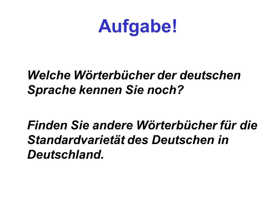 Aufgabe! Welche Wörterbücher der deutschen Sprache kennen Sie noch? Finden Sie andere Wörterbücher für die Standardvarietät des Deutschen in Deutschla