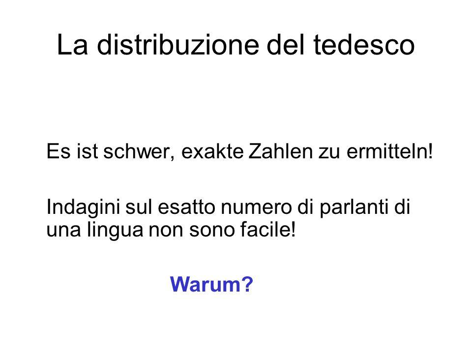 La distribuzione del tedesco Es ist schwer, exakte Zahlen zu ermitteln! Indagini sul esatto numero di parlanti di una lingua non sono facile! Warum?