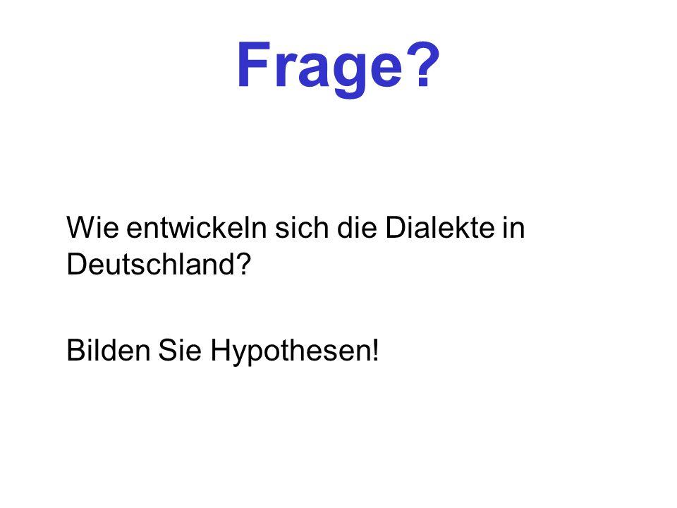 Frage? Wie entwickeln sich die Dialekte in Deutschland? Bilden Sie Hypothesen!