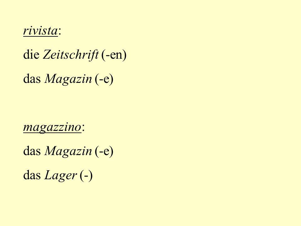 rivista: die Zeitschrift (-en) das Magazin (-e) magazzino: das Magazin (-e) das Lager (-)