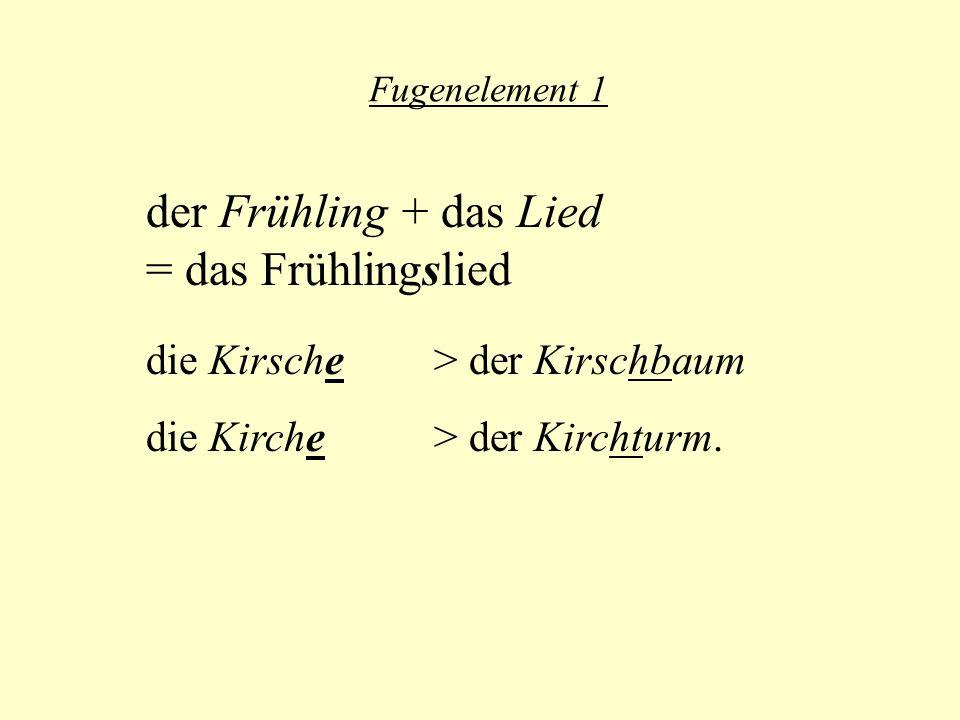 Fugenelement 1 der Frühling + das Lied = das Frühlingslied die Kirsche > der Kirschbaum die Kirche > der Kirchturm.