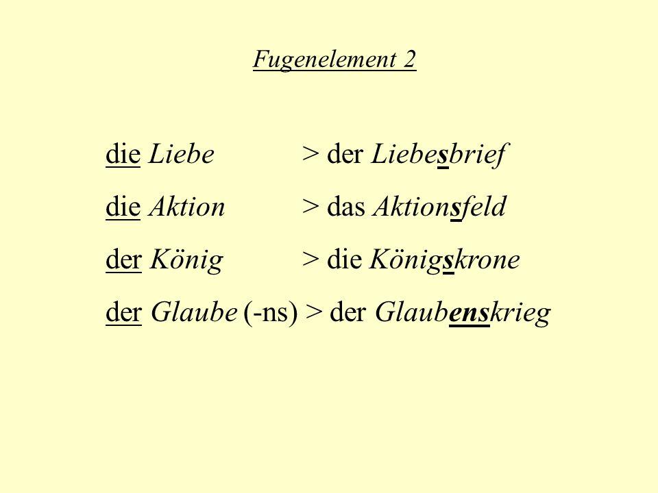 Fugenelement 2 die Liebe > der Liebesbrief die Aktion > das Aktionsfeld der König > die Königskrone der Glaube (-ns) > der Glaubenskrieg