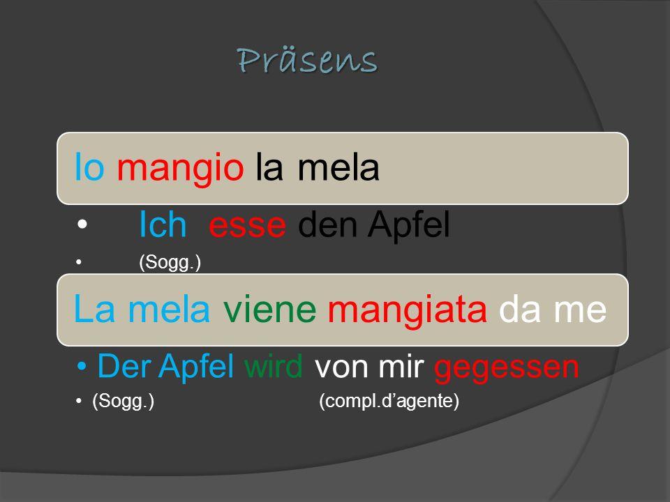 Präsens Io mangio la mela Ich esse den Apfel (Sogg.) La mela viene mangiata da me Der Apfel wird von mir gegessen (Sogg.) (compl.dagente)