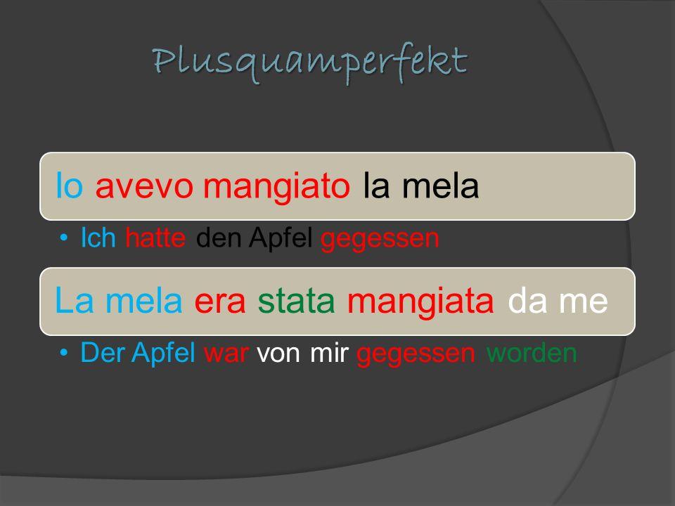 Plusquamperfekt Io avevo mangiato la mela Ich hatte den Apfel gegessen La mela era stata mangiata da me Der Apfel war von mir gegessen worden