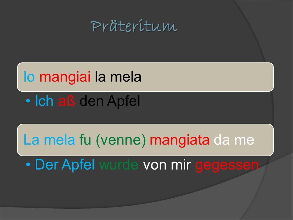 Präteritum Io mangiai la mela Ich aß den Apfel La mela fu (venne) mangiata da me Der Apfel wurde von mir gegessen