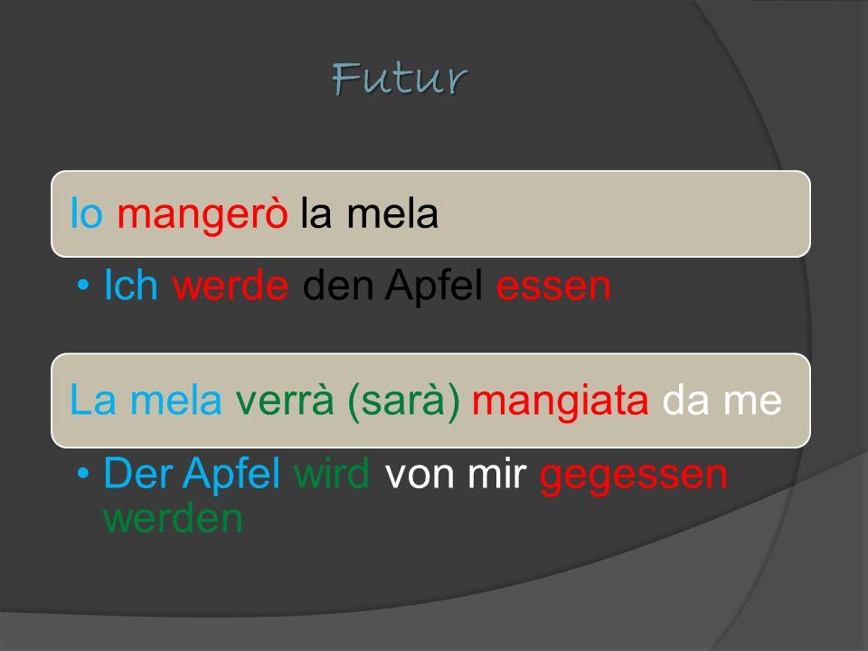 Futur Io mangerò la mela Ich werde den Apfel essen La mela verrà (sarà) mangiata da me Der Apfel wird von mir gegessen werden
