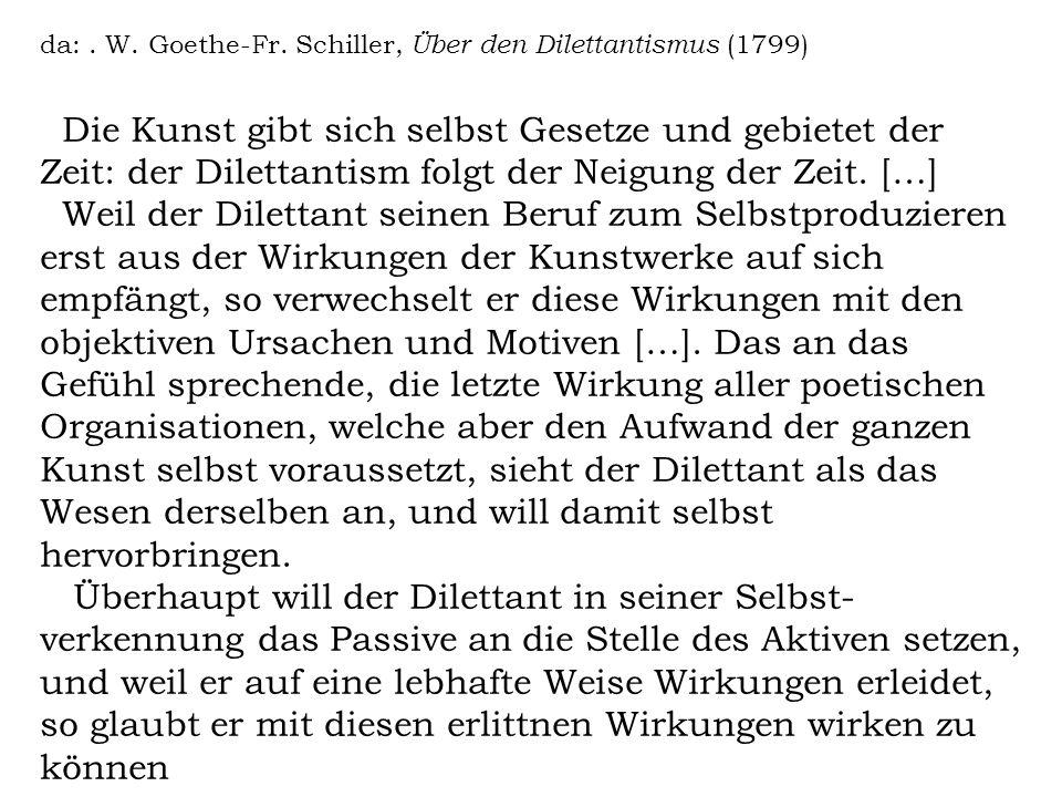 da:. W. Goethe-Fr. Schiller, Über den Dilettantismus (1799) Die Kunst gibt sich selbst Gesetze und gebietet der Zeit: der Dilettantism folgt der Neigu