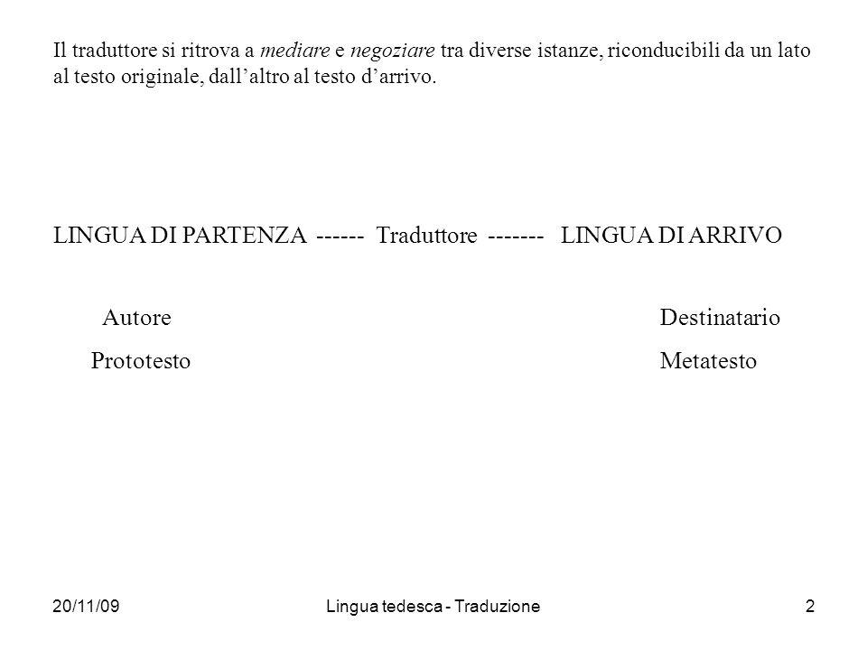 20/11/09Lingua tedesca - Traduzione2 Il traduttore si ritrova a mediare e negoziare tra diverse istanze, riconducibili da un lato al testo originale, dallaltro al testo darrivo.