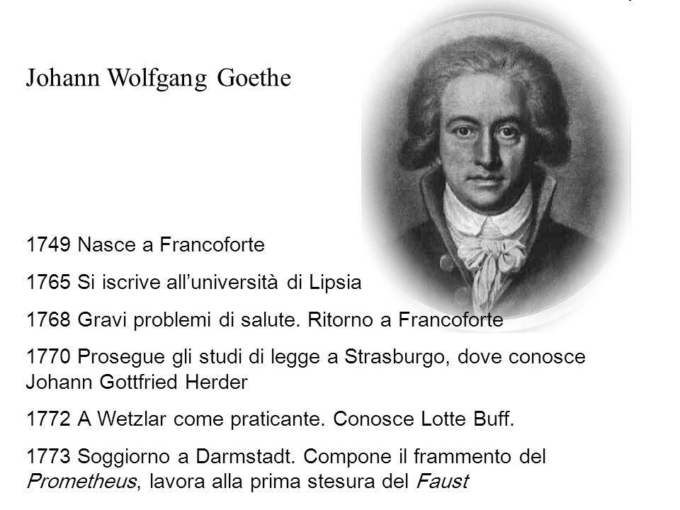 Johann Wolfgang Goethe 1749 Nasce a Francoforte 1765 Si iscrive alluniversità di Lipsia 1768 Gravi problemi di salute.