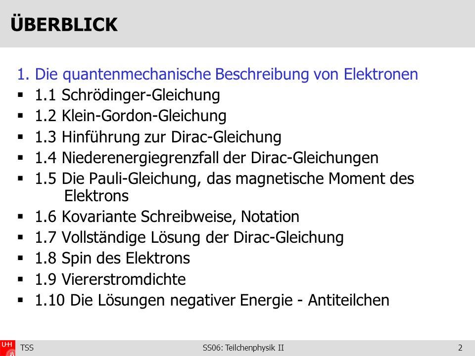 TSS SS06: Teilchenphysik II2 ÜBERBLICK 1. Die quantenmechanische Beschreibung von Elektronen 1.1 Schrödinger-Gleichung 1.2 Klein-Gordon-Gleichung 1.3
