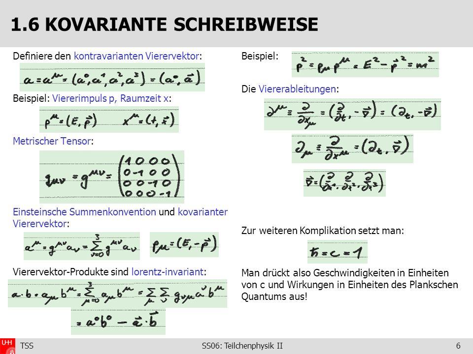 TSS SS06: Teilchenphysik II6 Definiere den kontravarianten Vierervektor: Beispiel: Viererimpuls p, Raumzeit x: Metrischer Tensor: Einsteinsche Summenk