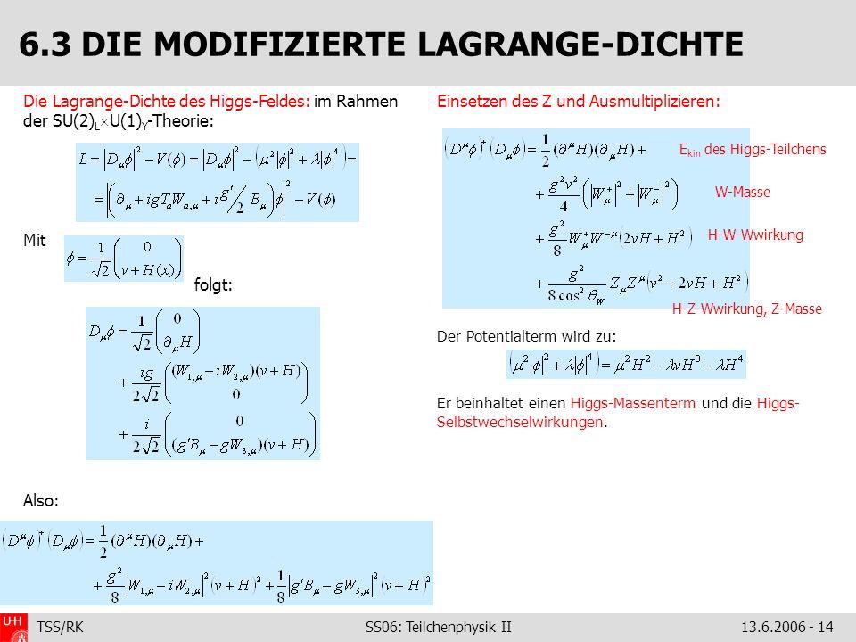 TSS/RK SS06: Teilchenphysik II 13.6.2006 - 14 Die Lagrange-Dichte des Higgs-Feldes: im Rahmen der SU(2) L U(1) Y -Theorie: Mit folgt: Also: 6.3 DIE MO