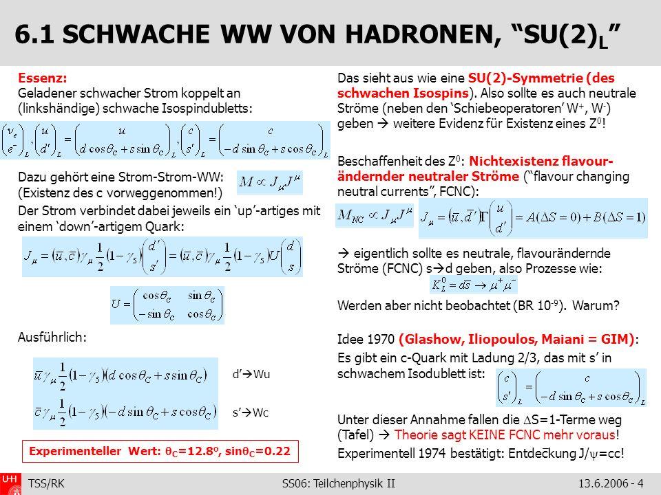 TSS/RK SS06: Teilchenphysik II 13.6.2006 - 4 Essenz: Geladener schwacher Strom koppelt an (linkshändige) schwache Isospindubletts: Dazu gehört eine St
