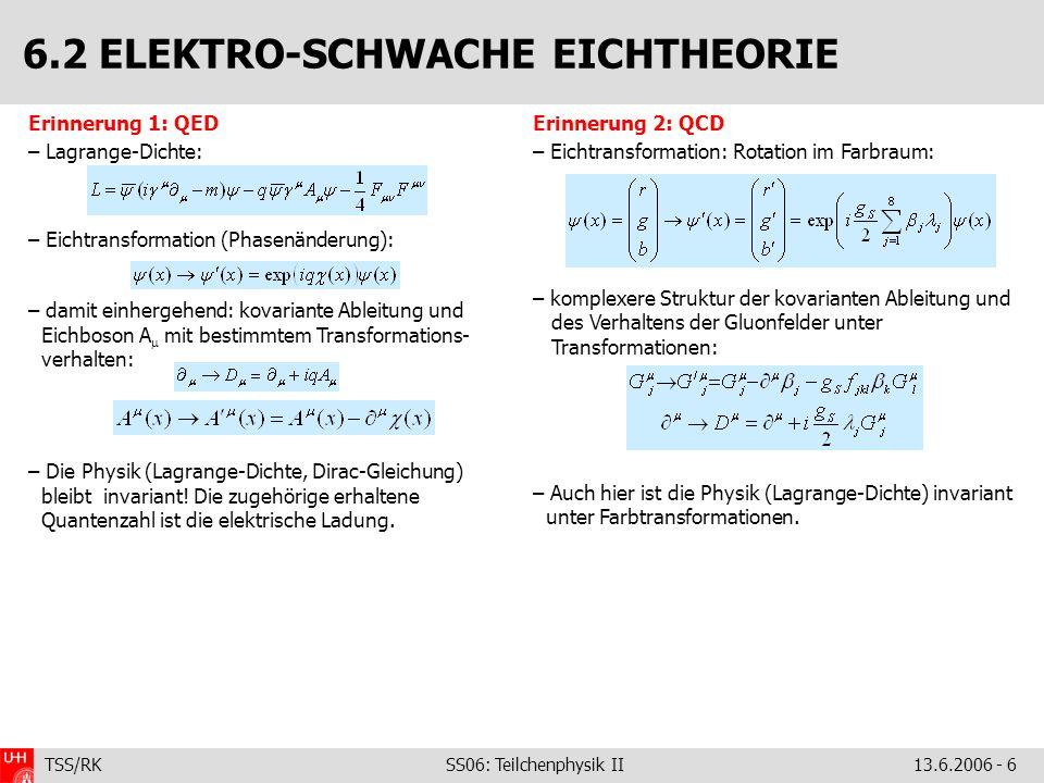 TSS/RK SS06: Teilchenphysik II 13.6.2006 - 6 Erinnerung 1: QED – Lagrange-Dichte: – Eichtransformation (Phasenänderung): – damit einhergehend: kovaria