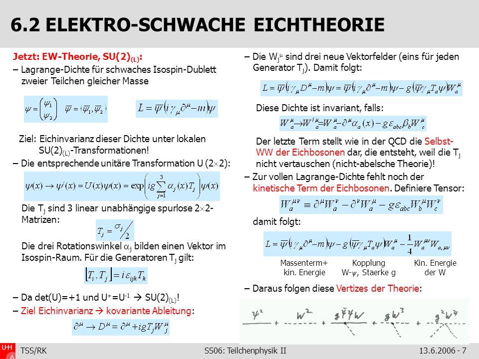 TSS/RK SS06: Teilchenphysik II 13.6.2006 - 7 Jetzt: EW-Theorie, SU(2) (L) : – Lagrange-Dichte für schwaches Isospin-Dublett zweier Teilchen gleicher M