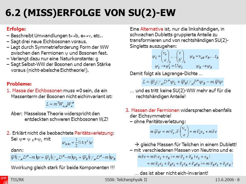 TSS/RK SS06: Teilchenphysik II 13.6.2006 - 8 Erfolge: – Beschreibt Umwandlungen t b, e, etc.. – Sagt drei neue Eichbosonen voraus. – Legt durch Symmet