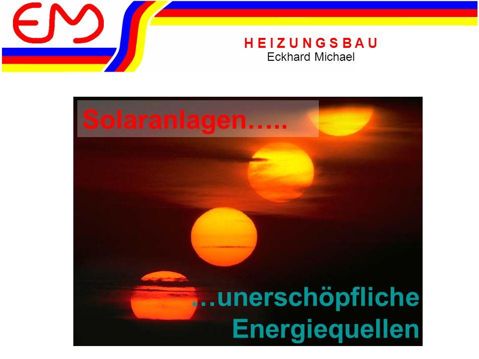 H E I Z U N G S B A U Eckhard Michael Solaranlagen….. …unerschöpfliche Energiequellen