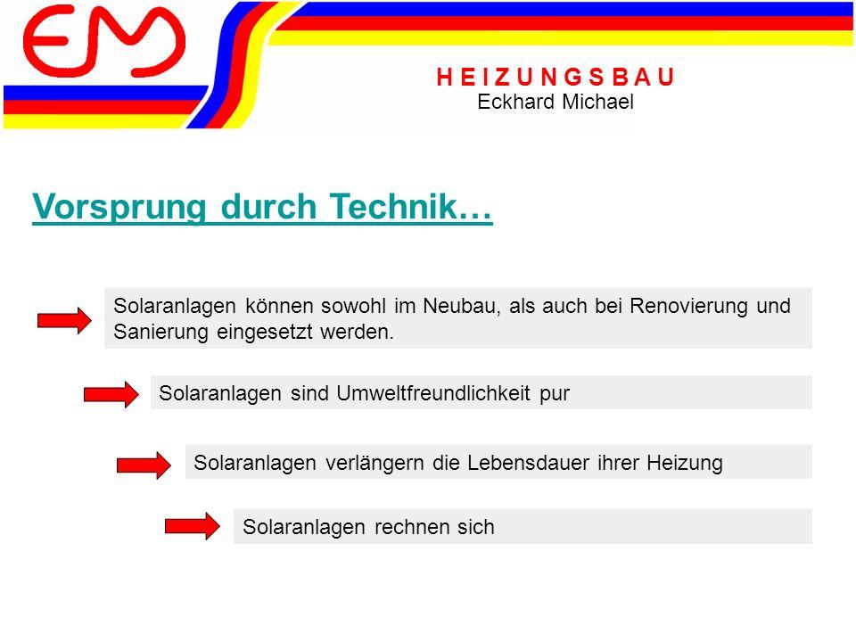 H E I Z U N G S B A U Eckhard Michael Vorsprung durch Technik… Solaranlagen können sowohl im Neubau, als auch bei Renovierung und Sanierung eingesetzt