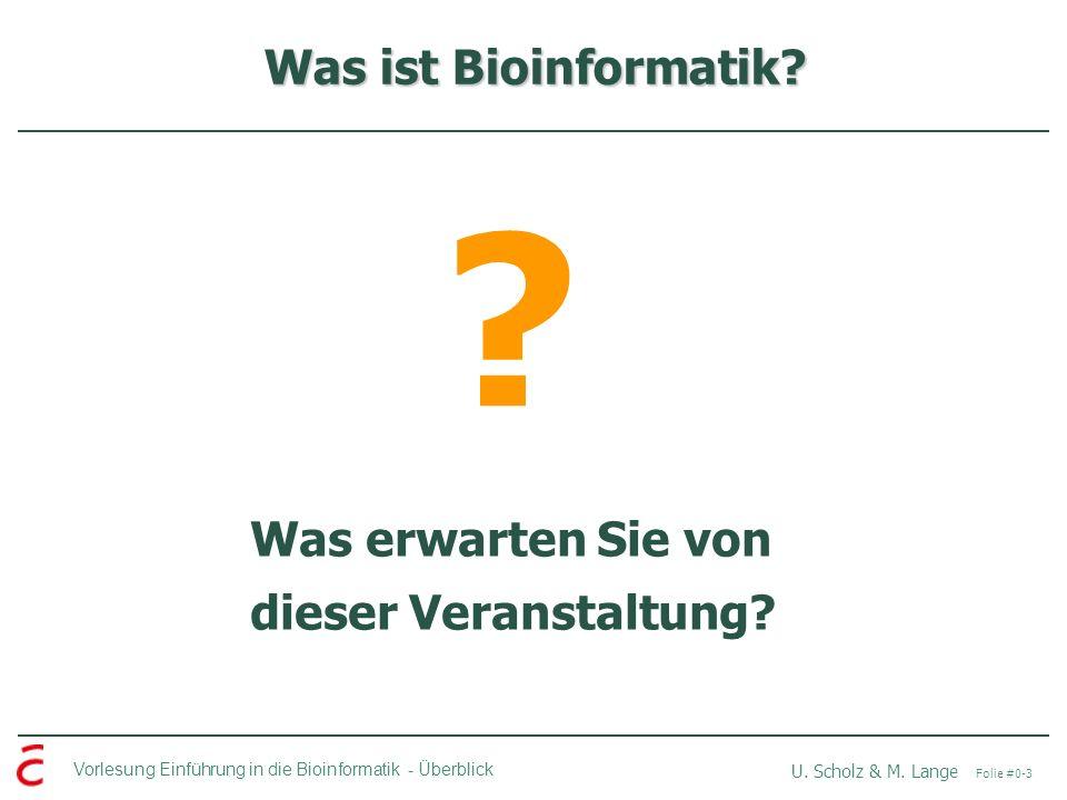 Vorlesung Einführung in die Bioinformatik -Überblick U. Scholz & M. Lange Folie #0-3 Was ist Bioinformatik? ? Was erwarten Sie von dieser Veranstaltun