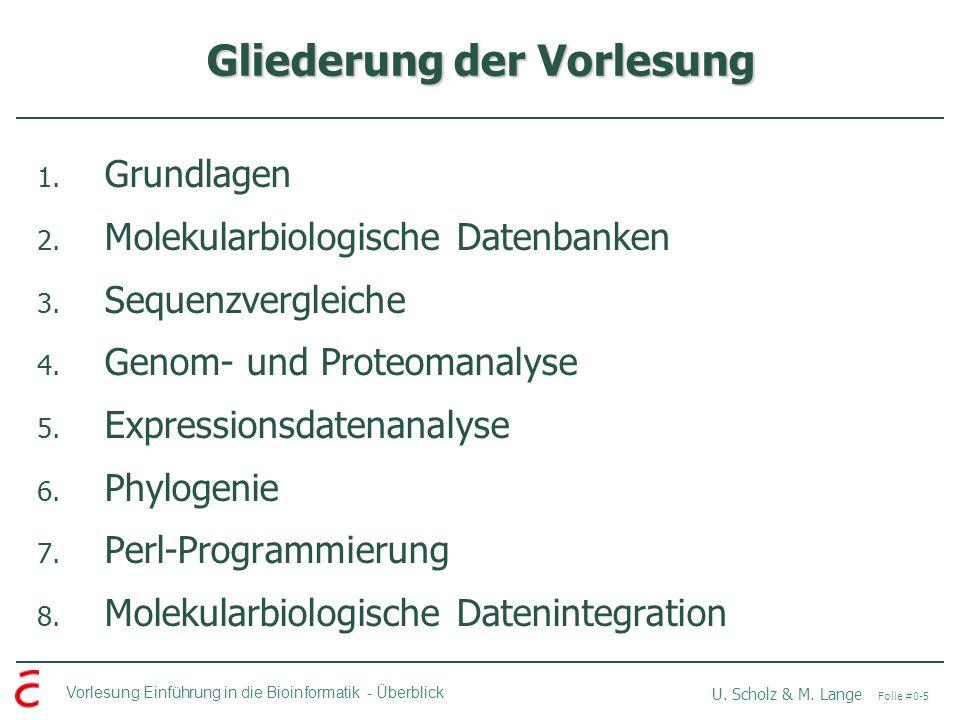 Vorlesung Einführung in die Bioinformatik -Überblick U. Scholz & M. Lange Folie #0-5 Gliederung der Vorlesung 1. Grundlagen 2. Molekularbiologische Da