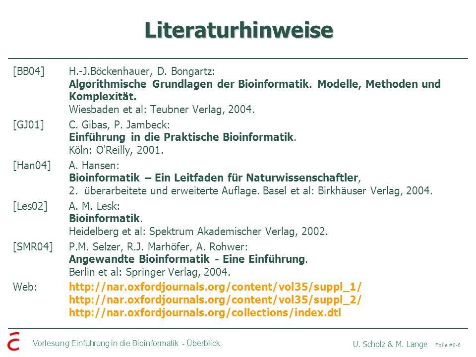 Vorlesung Einführung in die Bioinformatik -Überblick U. Scholz & M. Lange Folie #0-6 Literaturhinweise [BB04]H.-J.Böckenhauer, D. Bongartz: Algorithmi