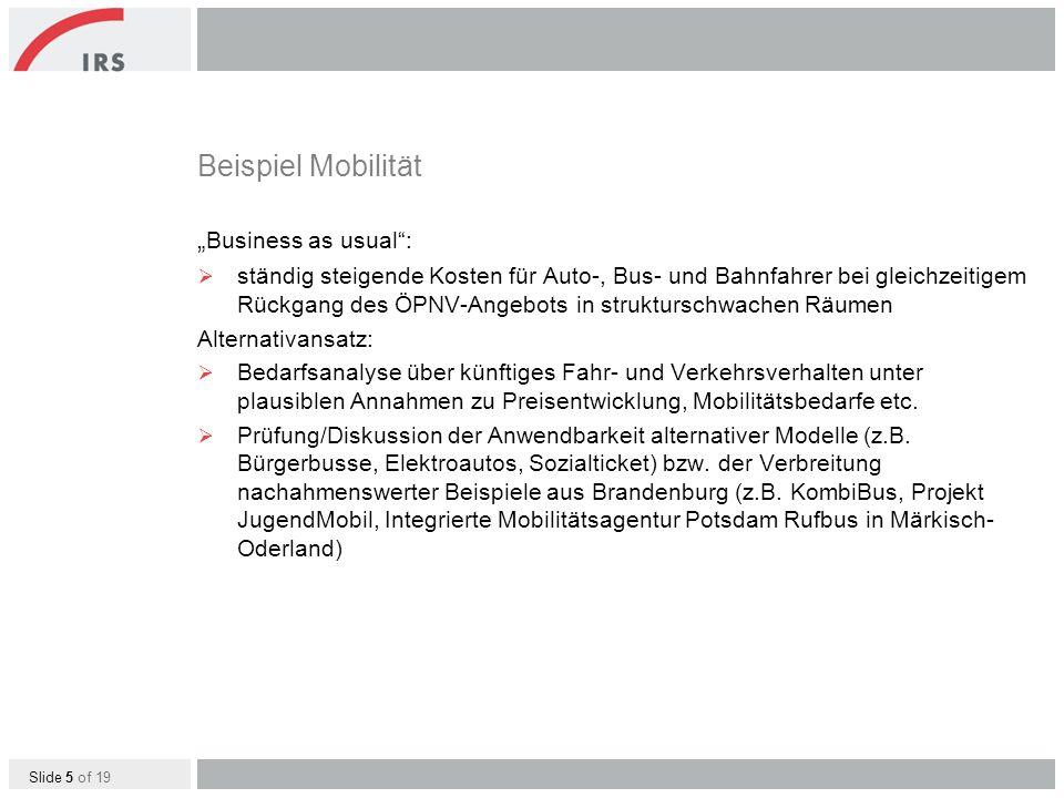 Slide 5 of 19 Beispiel Mobilität Business as usual: ständig steigende Kosten für Auto-, Bus- und Bahnfahrer bei gleichzeitigem Rückgang des ÖPNV-Angebots in strukturschwachen Räumen Alternativansatz: Bedarfsanalyse über künftiges Fahr- und Verkehrsverhalten unter plausiblen Annahmen zu Preisentwicklung, Mobilitätsbedarfe etc.