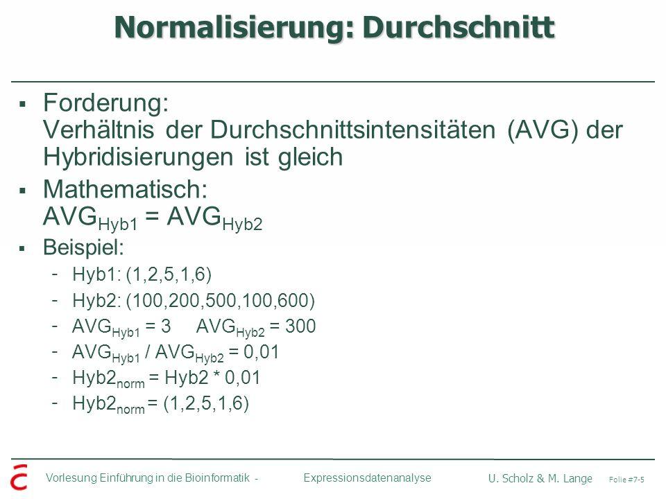 Vorlesung Einführung in die Bioinformatik - U. Scholz & M. Lange Folie #7-5 Expressionsdatenanalyse Normalisierung: Durchschnitt Forderung: Verhältnis